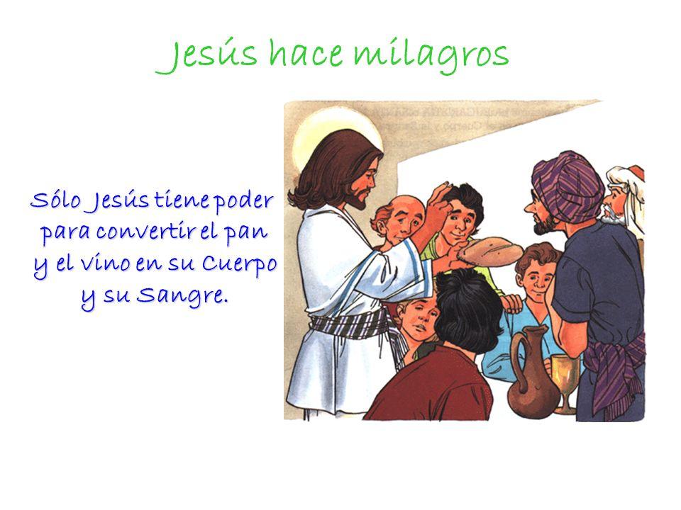 Jesús hace milagros Sólo Jesús tiene poder para convertir el pan y el vino en su Cuerpo y su Sangre. Sólo Jesús tiene poder para convertir el pan y el
