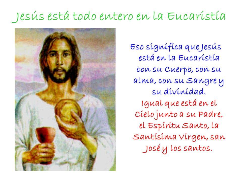 Jesús está todo entero en la Eucaristía Eso significa que Jesús está en la Eucaristía con su Cuerpo, con su alma, con su Sangre y su divinidad. Igual