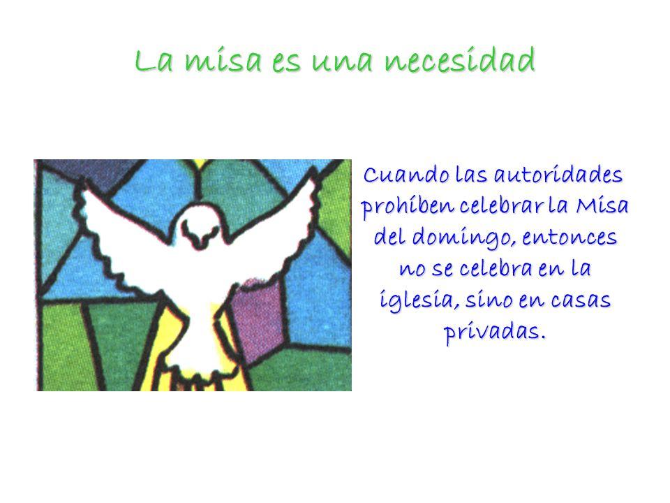 La misa es una necesidad Cuando las autoridades prohíben celebrar la Misa del domingo, entonces no se celebra en la iglesia, sino en casas privadas. C