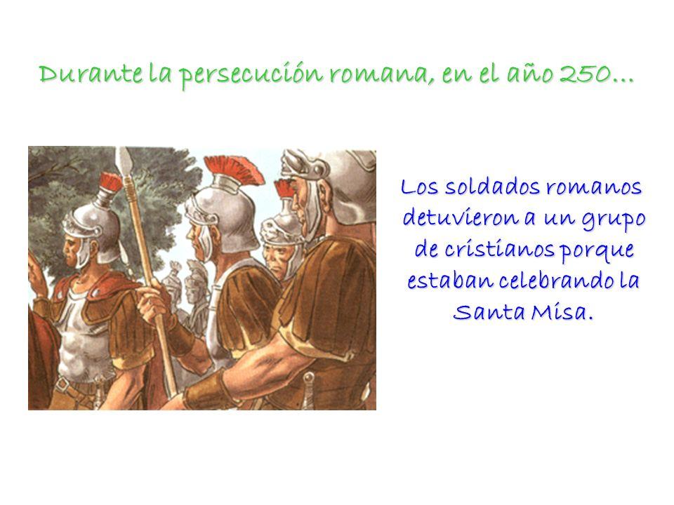 Durante la persecución romana, en el año 250… Los soldados romanos detuvieron a un grupo de cristianos porque estaban celebrando la Santa Misa. Los so