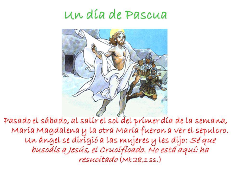 Un día de Pascua Pasado el sábado, al salir el sol del primer día de la semana, María Magdalena y la otra María fueron a ver el sepulcro. Un ángel se