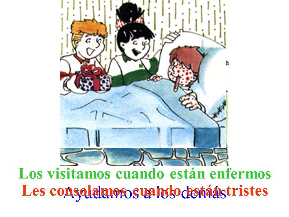 Ayudamos a los demás Les consolamos cuando están tristes Los visitamos cuando están enfermos