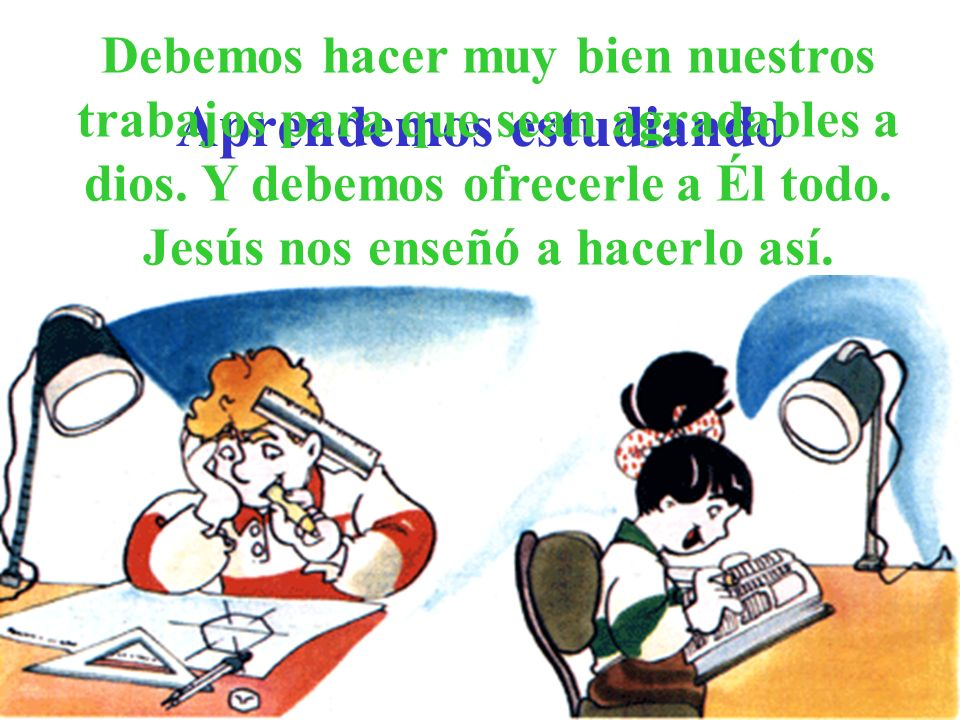 Aprendemos estudiando Debemos hacer muy bien nuestros trabajos para que sean agradables a dios. Y debemos ofrecerle a Él todo. Jesús nos enseñó a hace