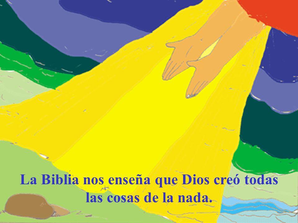 La Biblia nos enseña que Dios creó todas las cosas de la nada.