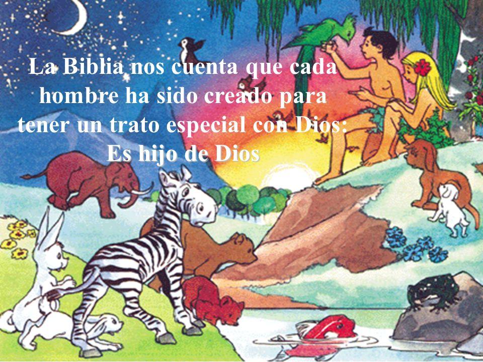 Es hijo de Dios La Biblia nos cuenta que cada hombre ha sido creado para tener un trato especial con Dios: Es hijo de Dios