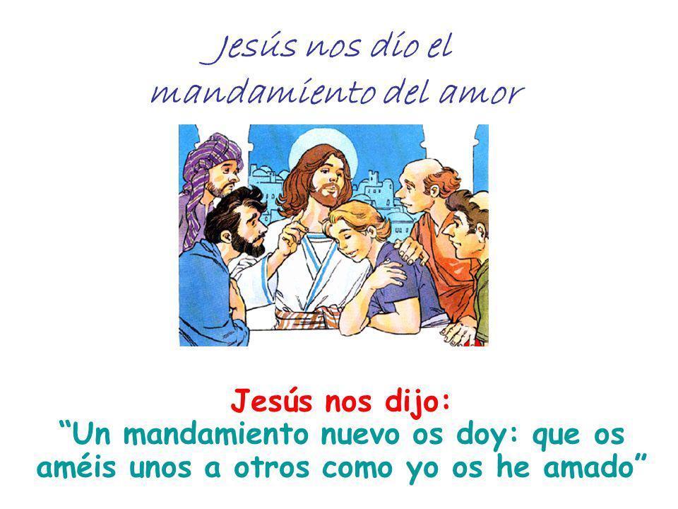Jesús nos dio el mandamiento del amor Jesús nos dijo: Un mandamiento nuevo os doy: que os améis unos a otros como yo os he amado