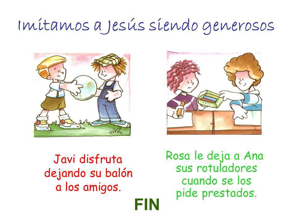 Imitamos a Jesús siendo generosos Javi disfruta dejando su balón a los amigos. Rosa le deja a Ana sus rotuladores cuando se los pide prestados. FIN
