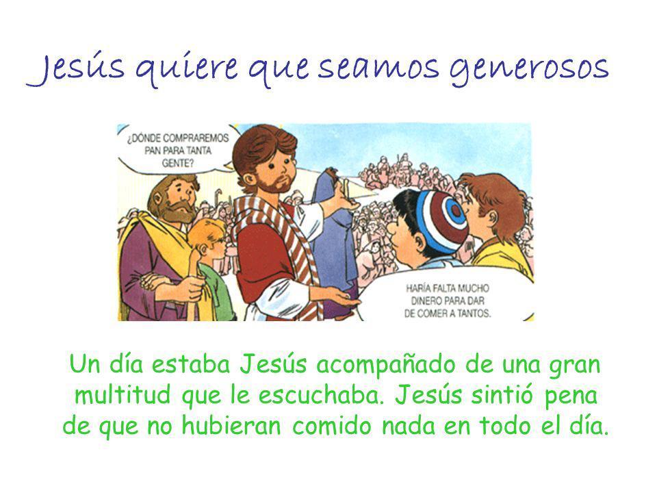 Jesús quiere que seamos generosos Un día estaba Jesús acompañado de una gran multitud que le escuchaba. Jesús sintió pena de que no hubieran comido na