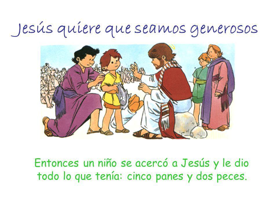 Jesús quiere que seamos generosos Entonces un niño se acercó a Jesús y le dio todo lo que tenía: cinco panes y dos peces.