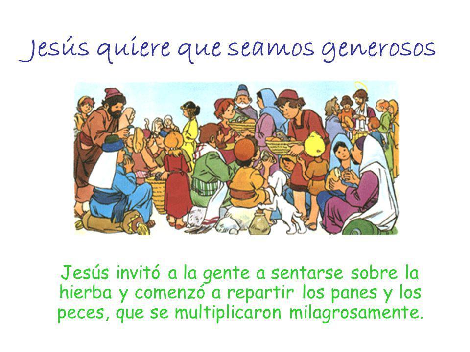 Jesús quiere que seamos generosos Jesús invitó a la gente a sentarse sobre la hierba y comenzó a repartir los panes y los peces, que se multiplicaron
