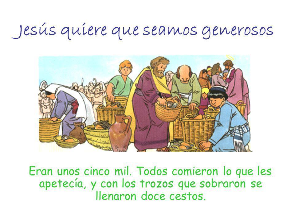 Jesús quiere que seamos generosos Eran unos cinco mil. Todos comieron lo que les apetecía, y con los trozos que sobraron se llenaron doce cestos.