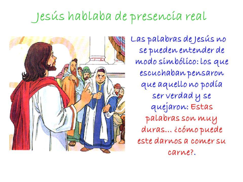 Jesús no hablaba de modo simbólico, sino de presencia real Por eso Jesús no dijo cuando los judíos se escandalizan: me habéis entendido mal, sino que repite lo que ya había dicho.