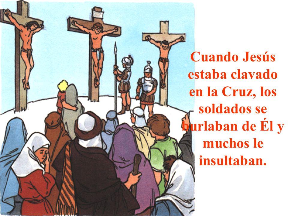 Cuando Jesús estaba clavado en la Cruz, los soldados se burlaban de Él y muchos le insultaban.
