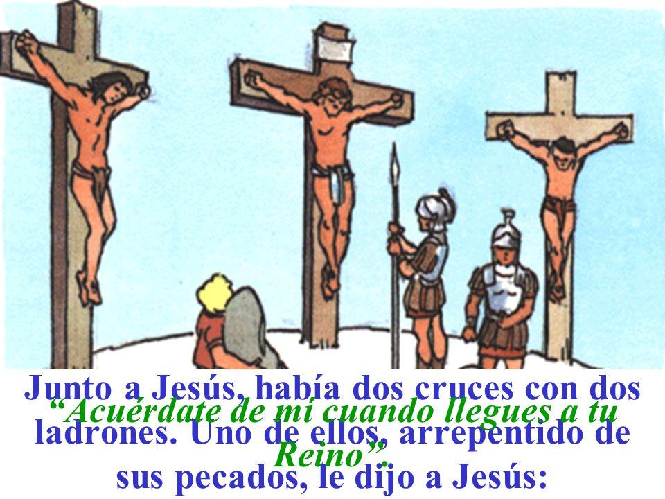 Junto a Jesús, había dos cruces con dos ladrones. Uno de ellos, arrepentido de sus pecados, le dijo a Jesús: Acuérdate de mí cuando llegues a tu Reino