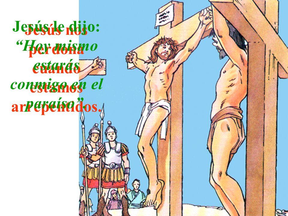 Jesús nos perdona cuando estamos arrepentidos. Jesús le dijo: Hoy mismo estarás conmigo en el paraíso.