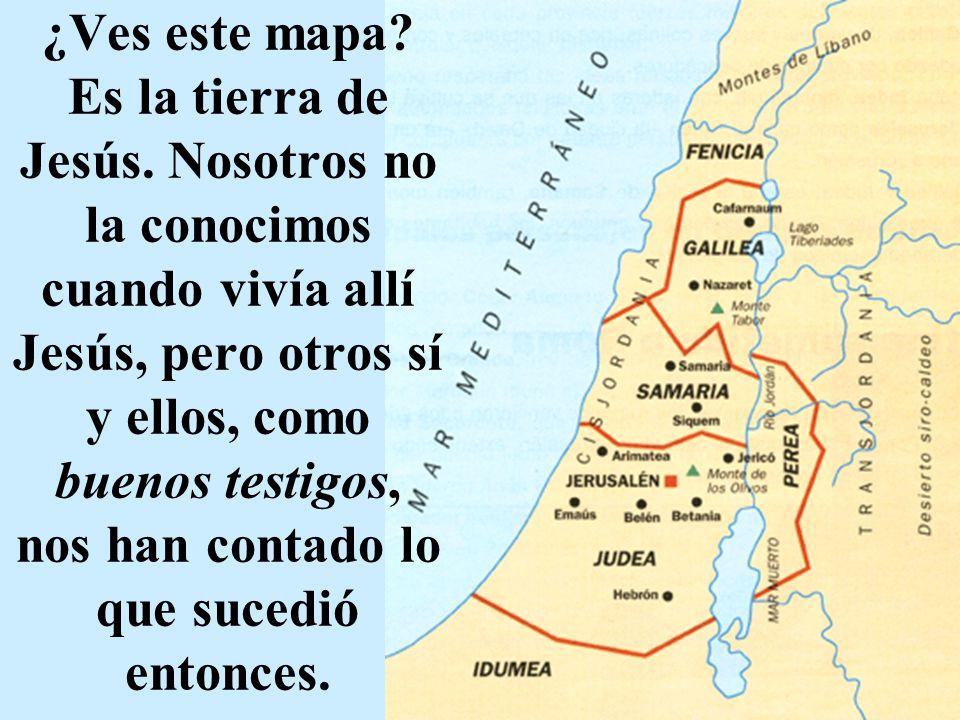 ¿Ves este mapa? Es la tierra de Jesús. Nosotros no la conocimos cuando vivía allí Jesús, pero otros sí y ellos, como buenos testigos, nos han contado