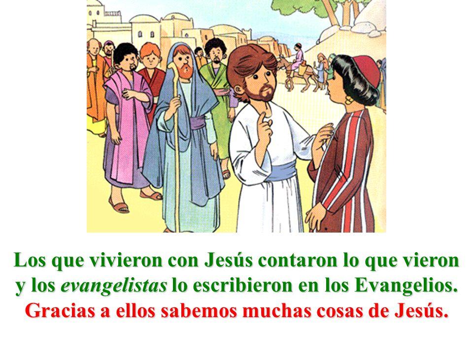 Los que vivieron con Jesús contaron lo que vieron y los evangelistas lo escribieron en los Evangelios. Gracias a ellos sabemos muchas cosas de Jesús.