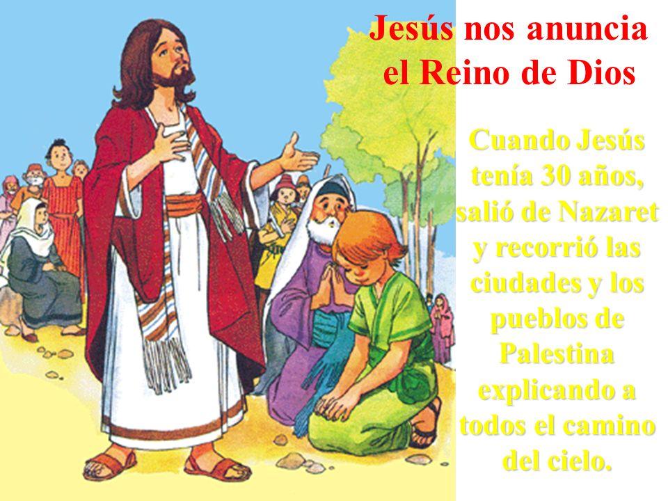Jesús nos anuncia el Reino de Dios Cuando Jesús tenía 30 años, salió de Nazaret y recorrió las ciudades y los pueblos de Palestina explicando a todos
