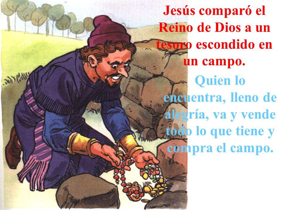 Jesús comparó el Reino de Dios a un tesoro escondido en un campo. Quien lo encuentra, lleno de alegría, va y vende todo lo que tiene y compra el campo