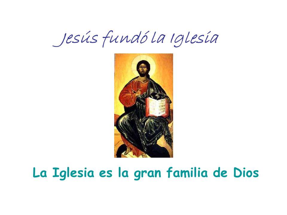 Jesús fundó la Iglesia La Iglesia es la gran familia de Dios