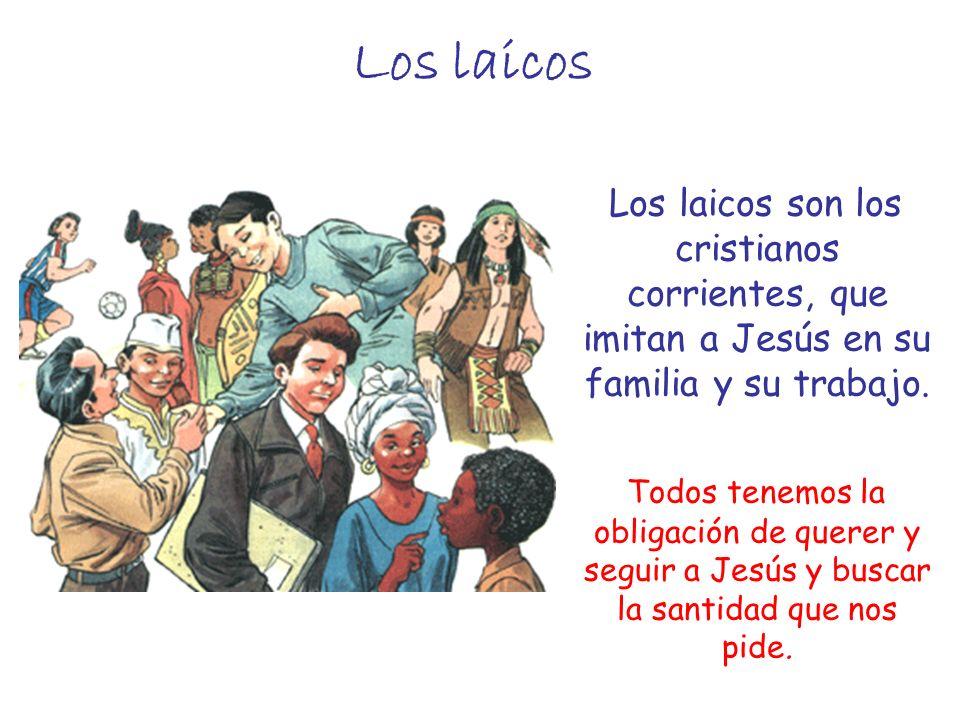 Los laicos Los laicos son los cristianos corrientes, que imitan a Jesús en su familia y su trabajo. Todos tenemos la obligación de querer y seguir a J