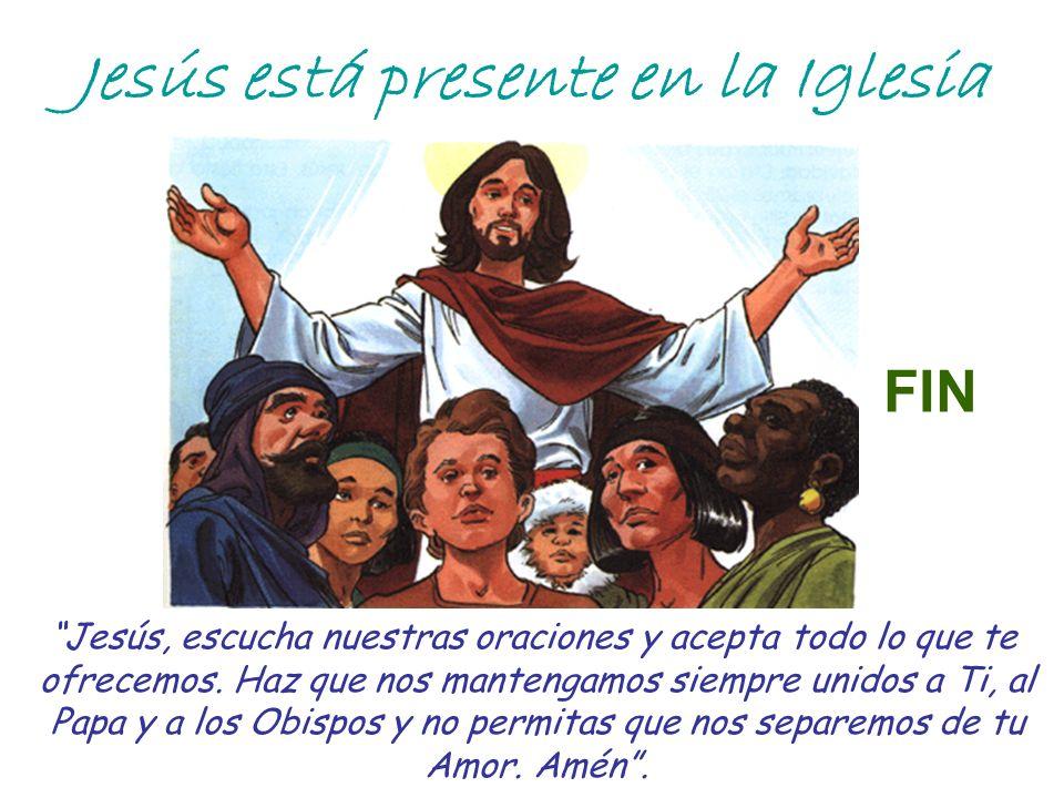 Jesús está presente en la Iglesia Jesús, escucha nuestras oraciones y acepta todo lo que te ofrecemos. Haz que nos mantengamos siempre unidos a Ti, al