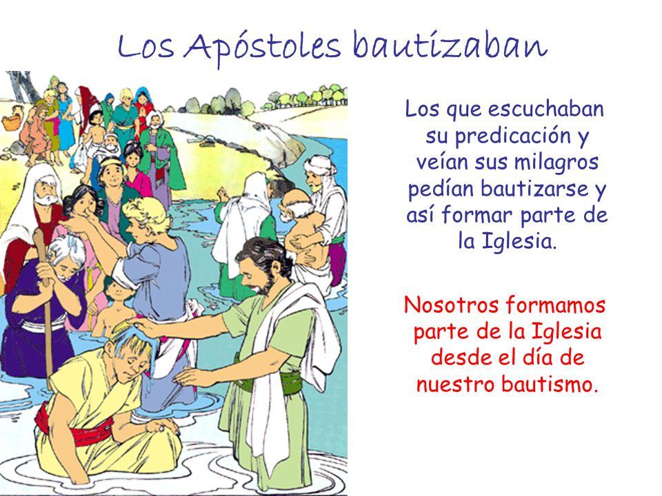 Los Apóstoles bautizaban Los que escuchaban su predicación y veían sus milagros pedían bautizarse y así formar parte de la Iglesia. Nosotros formamos