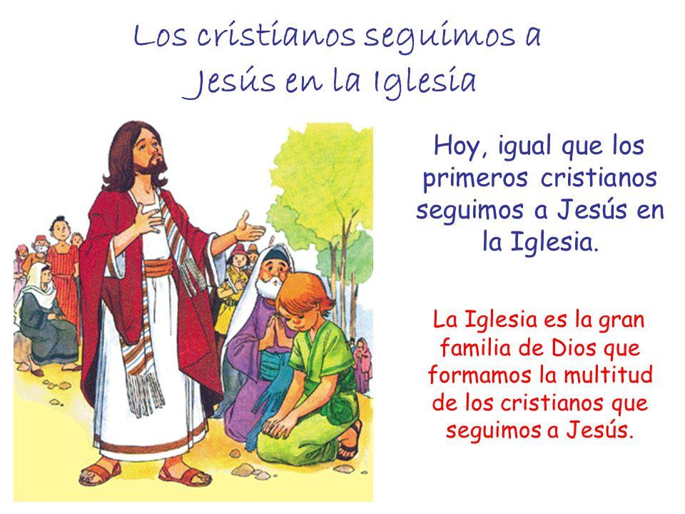 Los cristianos seguimos a Jesús en la Iglesia Hoy, igual que los primeros cristianos seguimos a Jesús en la Iglesia. La Iglesia es la gran familia de