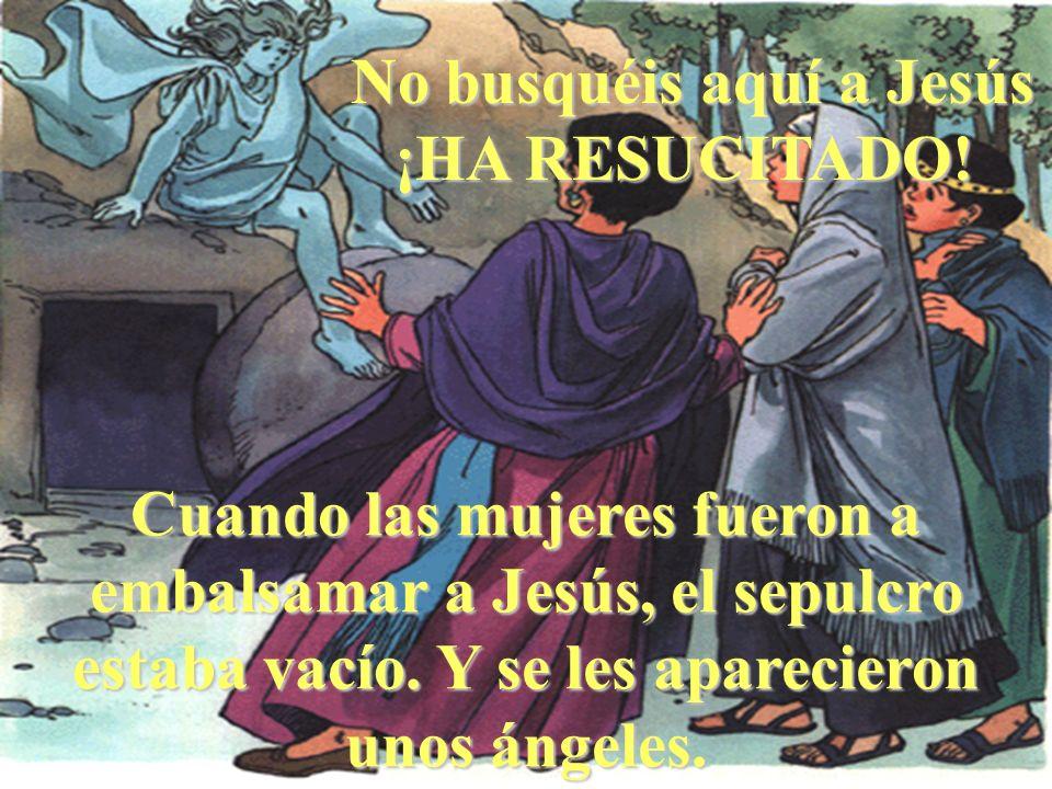 Cuando las mujeres fueron a embalsamar a Jesús, el sepulcro estaba vacío. Y se les aparecieron unos ángeles. No busquéis aquí a Jesús ¡HA RESUCITADO!
