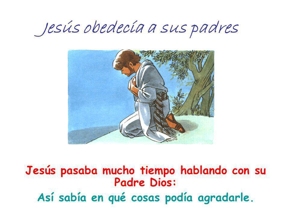 Jesús obedecía a sus padres Jesús pasaba mucho tiempo hablando con su Padre Dios: Así sabía en qué cosas podía agradarle.
