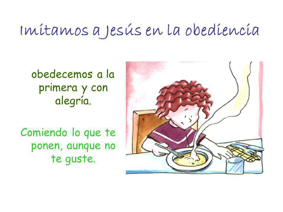 Imitamos a Jesús en la obediencia obedecemos a la primera y con alegría. Comiendo lo que te ponen, aunque no te guste.