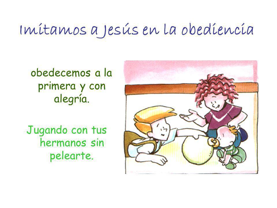 Imitamos a Jesús en la obediencia obedecemos a la primera y con alegría. Jugando con tus hermanos sin pelearte.