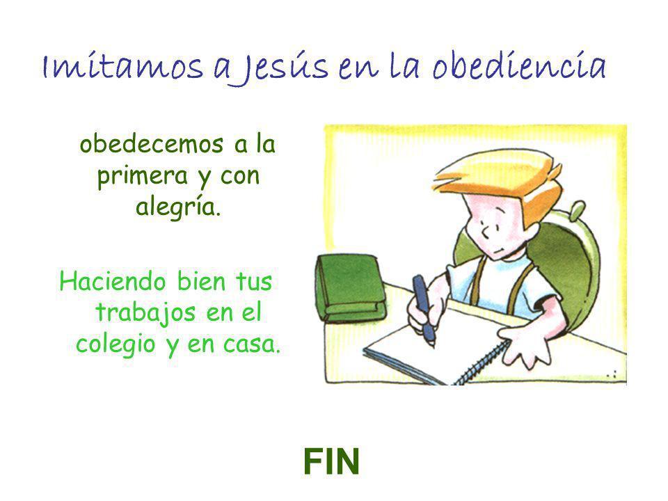 Imitamos a Jesús en la obediencia obedecemos a la primera y con alegría. Haciendo bien tus trabajos en el colegio y en casa. FIN