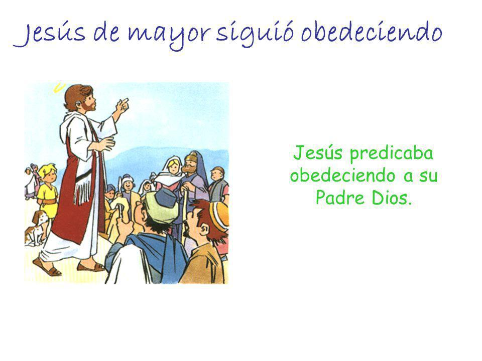 Jesús predicaba obedeciendo a su Padre Dios. Jesús de mayor siguió obedeciendo