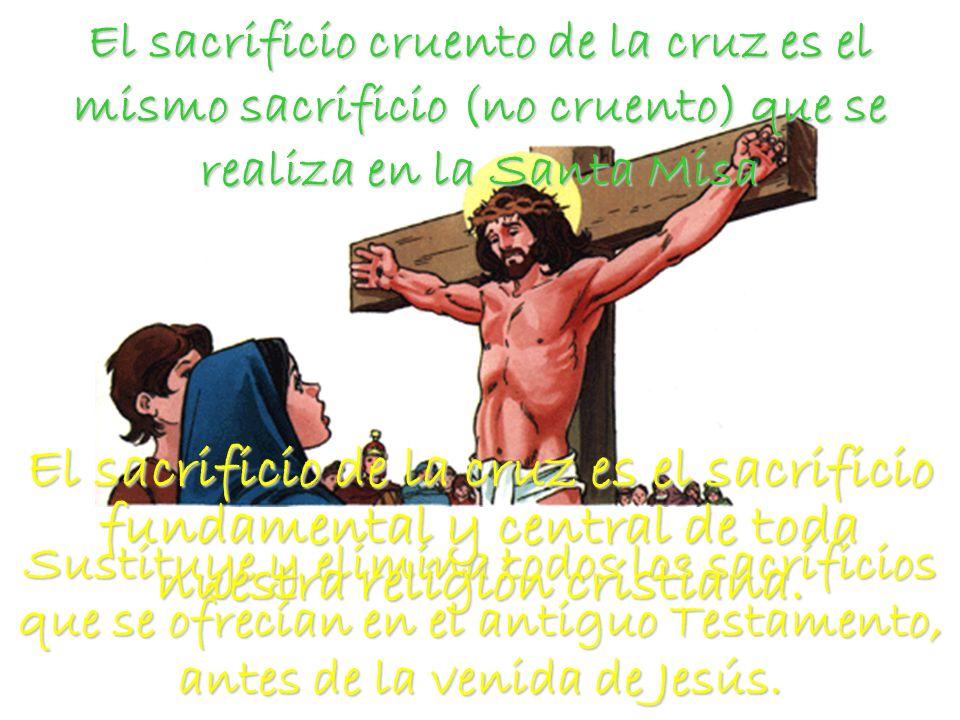 El sacrificio cruento de la cruz es el mismo sacrificio (no cruento) que se realiza en la Santa Misa Sustituye y elimina todos los sacrificios que se