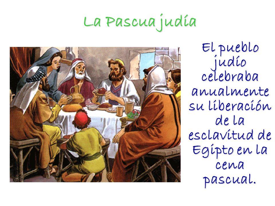 La Pascua judía El pueblo judío celebraba anualmente su liberación de la esclavitud de Egipto en la cena pascual.