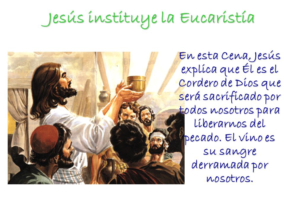 Jesús instituye la Eucaristía Jesús instituye la Eucaristía En esta Cena, Jesús explica que Él es el Cordero de Dios que será sacrificado por todos no