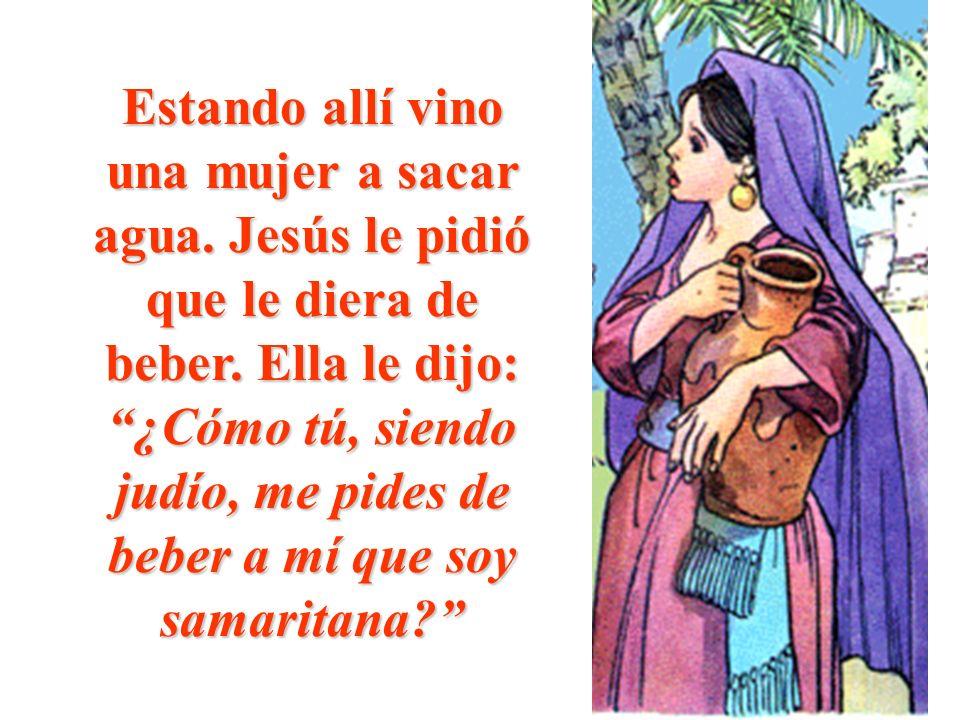 Estando allí vino una mujer a sacar agua. Jesús le pidió que le diera de beber. Ella le dijo: ¿Cómo tú, siendo judío, me pides de beber a mí que soy s