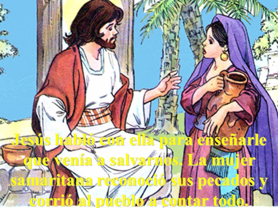 Jesús habló con ella para enseñarle que venía a salvarnos. La mujer samaritana reconoció sus pecados y corrió al pueblo a contar todo.