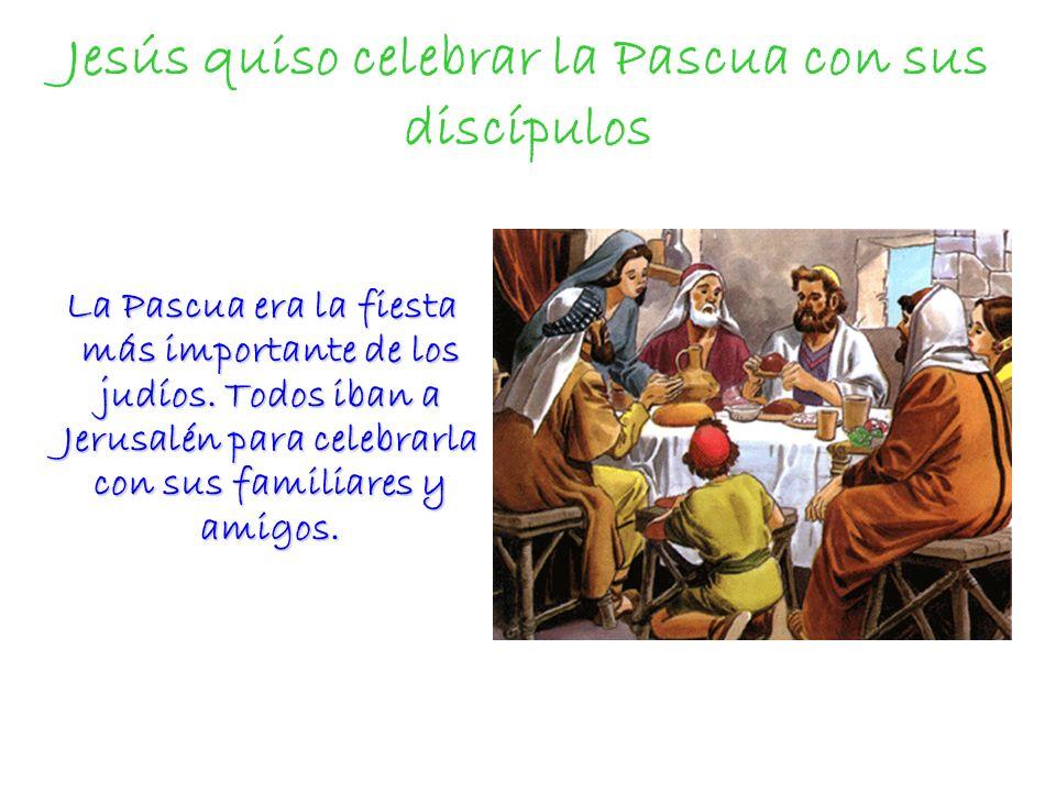 Jesús quiso celebrar la Pascua con sus discípulos La Pascua era la fiesta más importante de los judíos. Todos iban a Jerusalén para celebrarla con sus
