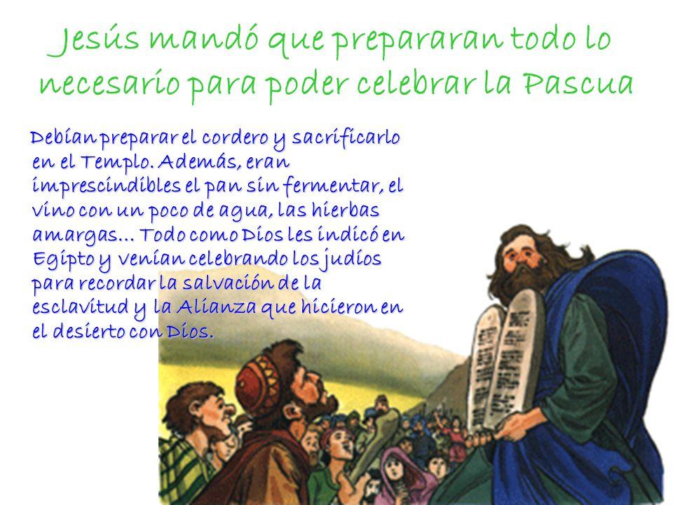 Jesús mandó que prepararan todo lo necesario para poder celebrar la Pascua Debían preparar el cordero y sacrificarlo en el Templo. Además, eran impres