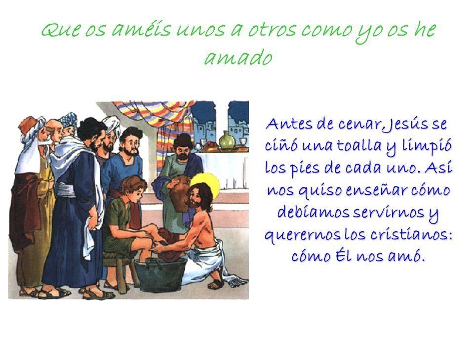Que os améis unos a otros como yo os he amado Antes de cenar, Jesús se ciñó una toalla y limpió los pies de cada uno. Así nos quiso enseñar cómo debía