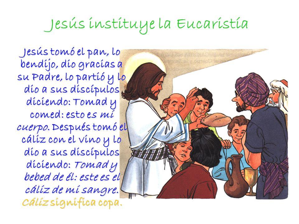 Jesús instituye la Eucaristía Jesús tomó el pan, lo bendijo, dio gracias a su Padre, lo partió y lo dio a sus discípulos diciendo: Tomad y comed: esto