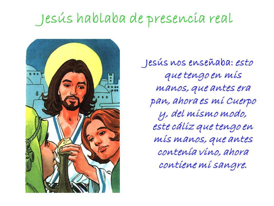 Jesús hablaba de presencia real Jesús nos enseñaba: esto que tengo en mis manos, que antes era pan, ahora es mi Cuerpo y, del mismo modo, este cáliz q