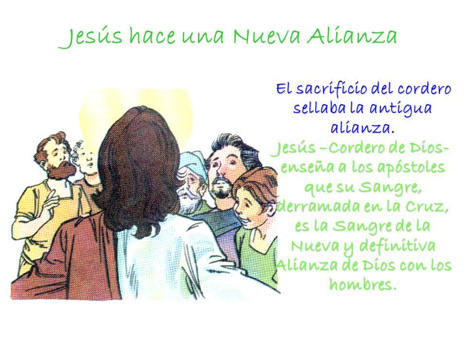 Jesús hace una Nueva Alianza El sacrificio del cordero sellaba la antigua alianza. Jesús –Cordero de Dios- enseña a los apóstoles que su Sangre, derra
