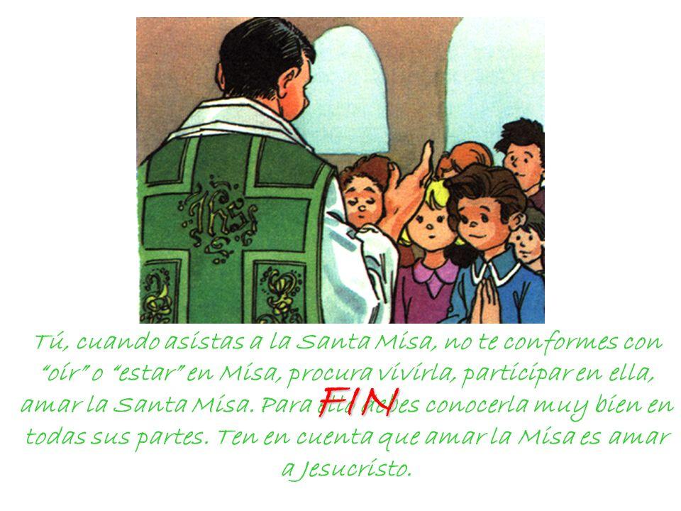 Tú, cuando asistas a la Santa Misa, no te conformes con oír o estar en Misa, procura vivirla, participar en ella, amar la Santa Misa. Para ello debes
