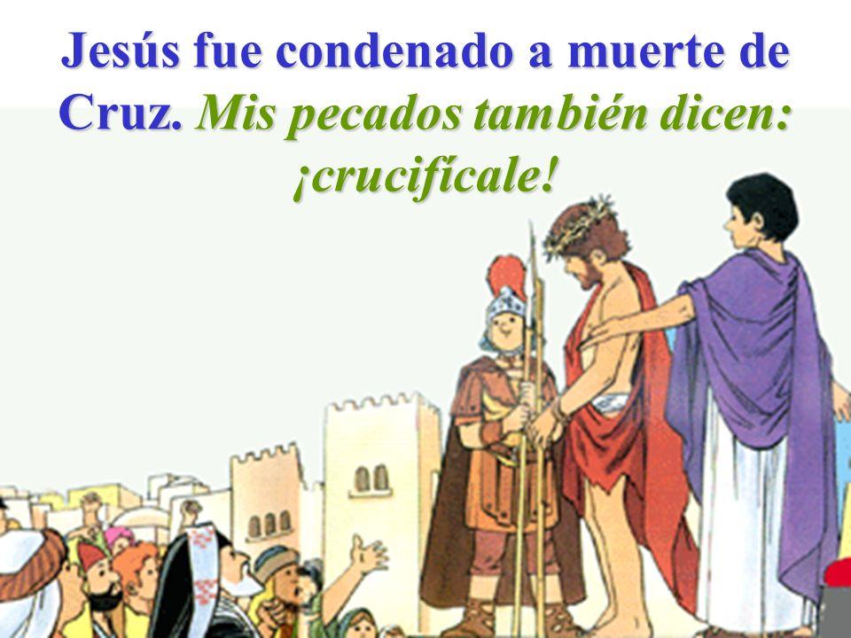 Jesús fue condenado a muerte de Cruz. Mis pecados también dicen: ¡crucifícale!
