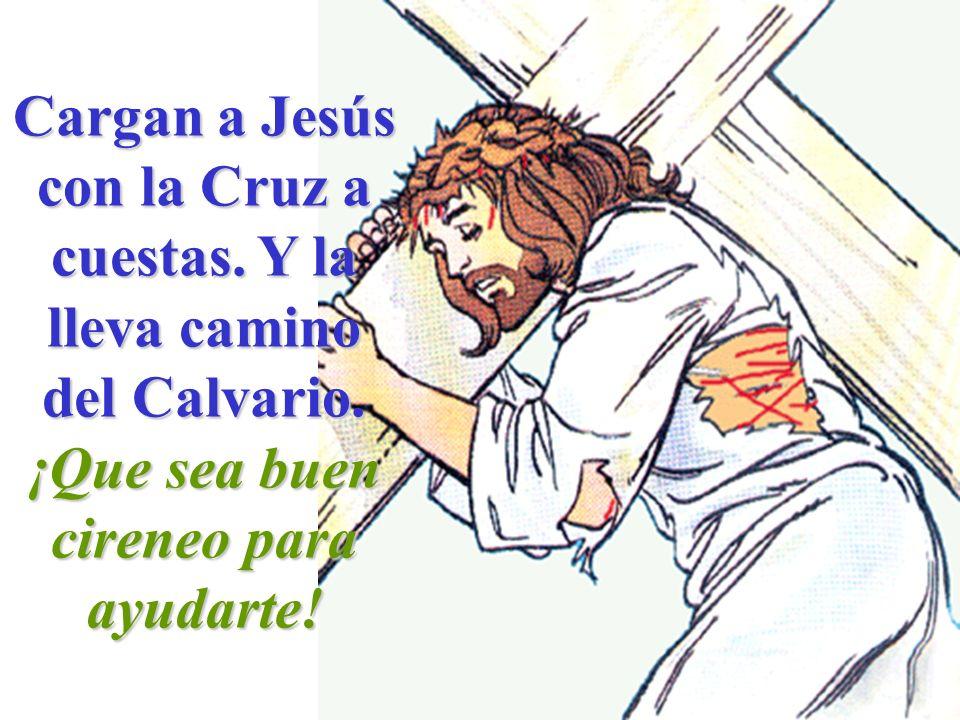Cargan a Jesús con la Cruz a cuestas. Y la lleva camino del Calvario. ¡Que sea buen cireneo para ayudarte!
