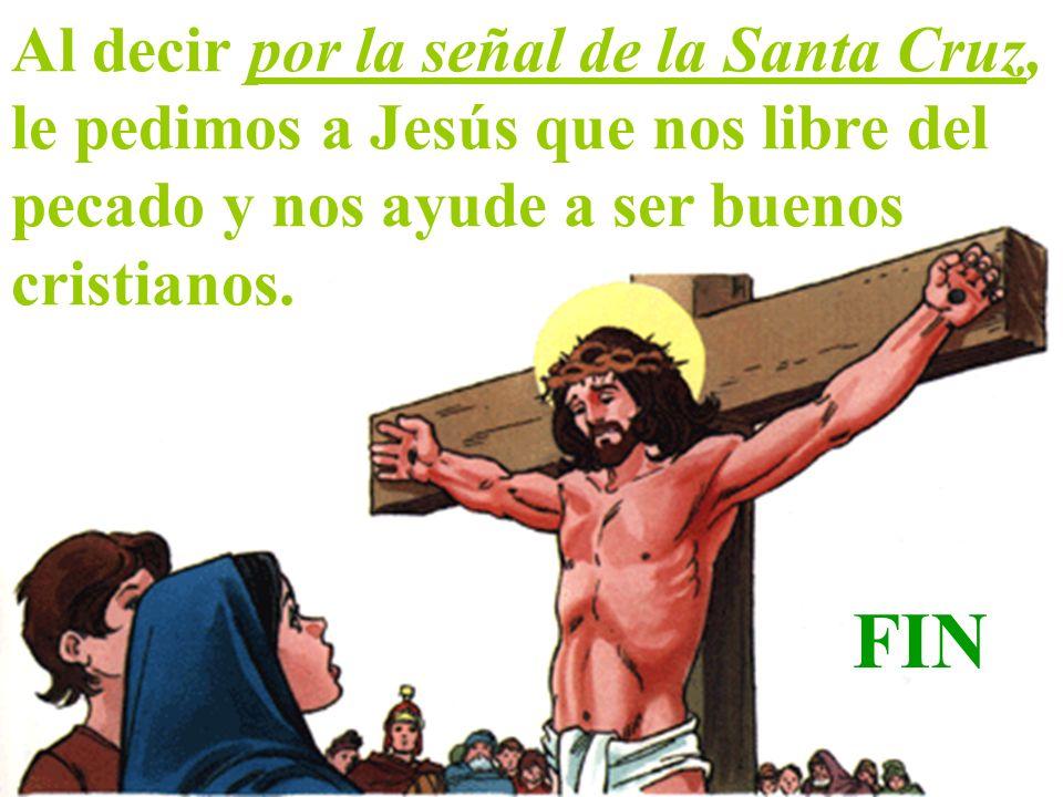 Al decir por la señal de la Santa Cruz, le pedimos a Jesús que nos libre del pecado y nos ayude a ser buenos cristianos. FIN