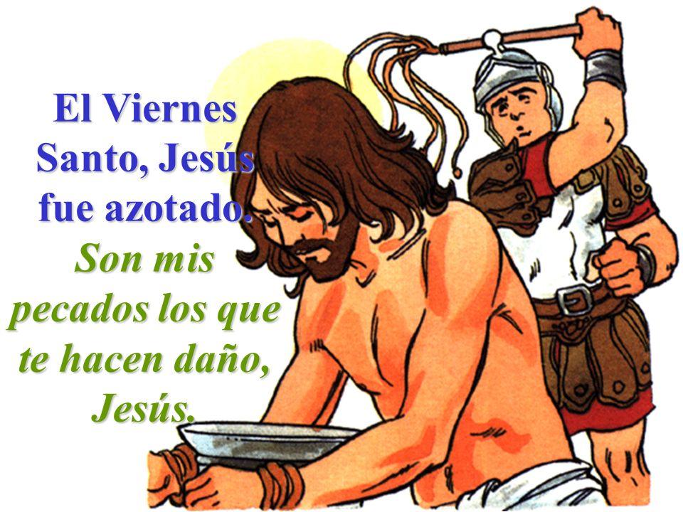 El Viernes Santo, Jesús fue azotado. Son mis pecados los que te hacen daño, Jesús.